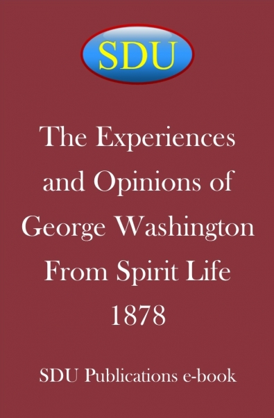 The Experiences and Opinions of George Washington From Spirit Life 1878